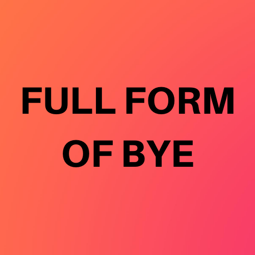Full Form Of BYE, what is BYE full Form